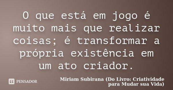 O que está em jogo é muito mais que realizar coisas; é transformar a própria existência em um ato criador.... Frase de Miriam Subirana (Do Livro: Criatividade para Mudar sua Vida).