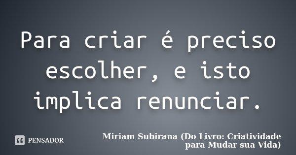 Para criar é preciso escolher, e isto implica renunciar.... Frase de Miriam Subirana (Do Livro: Criatividade para Mudar sua Vida).