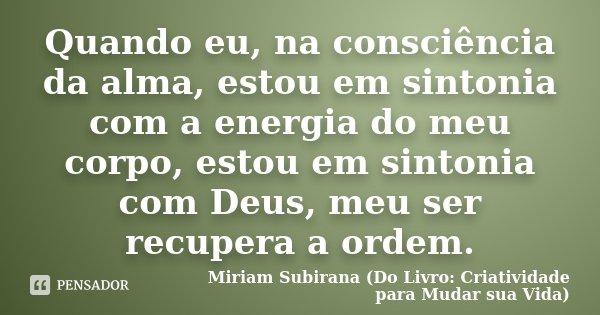 Quando eu, na consciência da alma, estou em sintonia com a energia do meu corpo, estou em sintonia com Deus, meu ser recupera a ordem.... Frase de Miriam Subirana (Do Livro: Criatividade para Mudar sua Vida).