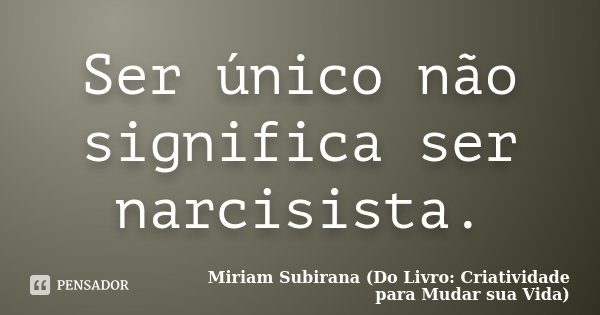 Ser único não significa ser narcisista.... Frase de Miriam Subirana (Do Livro: Criatividade para Mudar sua Vida).