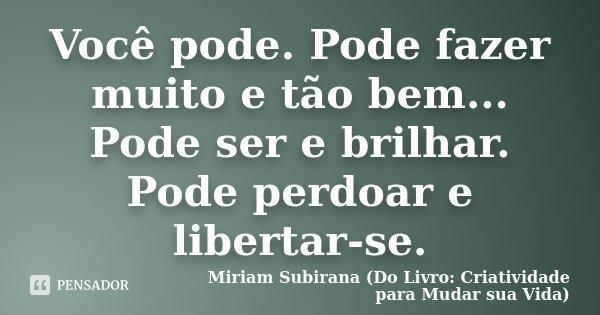 Você pode. Pode fazer muito e tão bem... Pode ser e brilhar. Pode perdoar e libertar-se.... Frase de Miriam Subirana (Do Livro: Criatividade para Mudar sua Vida).
