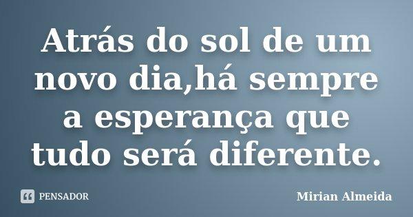 Atrás do sol de um novo dia,há sempre a esperança que tudo será diferente.... Frase de Mirian Almeida.