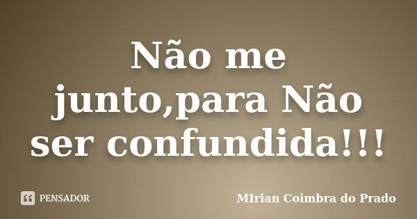 Não me junto,para Não ser confundida!!!... Frase de MIrian Coimbra do Prado.