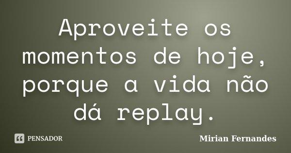Aproveite os momentos de hoje, porque a vida não dá replay.... Frase de Mirian Fernandes.