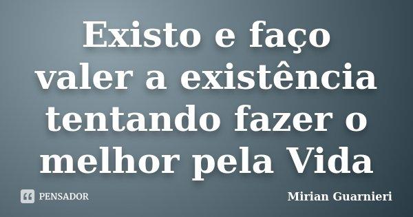 Existo e faço valer a existência tentando fazer o melhor pela Vida... Frase de Mirian Guarnieri.