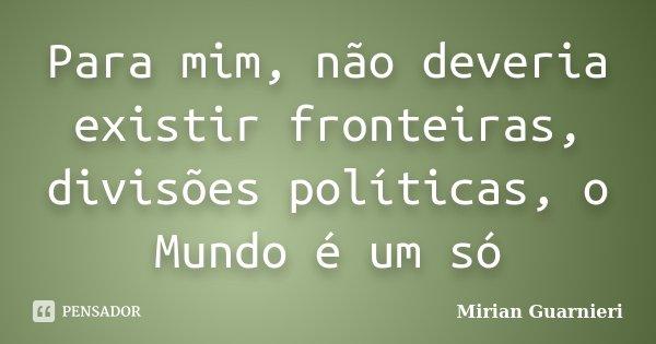 Para mim, não deveria existir fronteiras, divisões políticas, o Mundo é um só... Frase de Mirian Guarnieri.