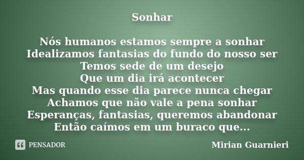 Sonhar Nós humanos estamos sempre a sonhar Idealizamos fantasias do fundo do nosso ser Temos sede de um desejo Que um dia irá acontecer Mas quando esse dia pare... Frase de Mirian Guarnieri.