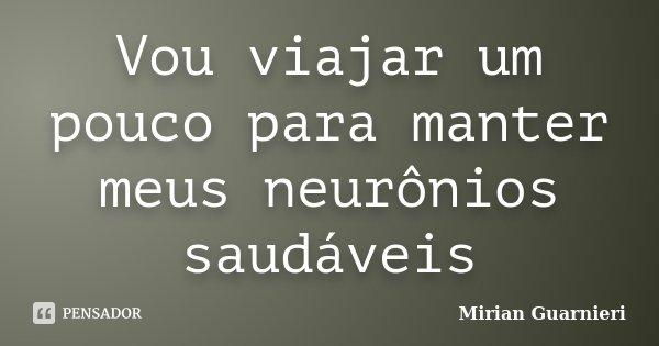 Vou viajar um pouco para manter meus neurônios saudáveis... Frase de Mirian Guarnieri.