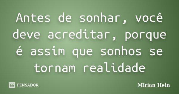 Antes de sonhar, você deve acreditar, porque é assim que sonhos se tornam realidade... Frase de Mirian Hein.