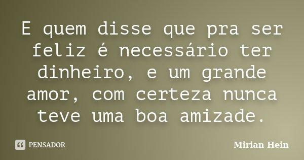 E quem disse que pra ser feliz é necessário ter dinheiro, e um grande amor, com certeza nunca teve uma boa amizade.... Frase de Mirian Hein.