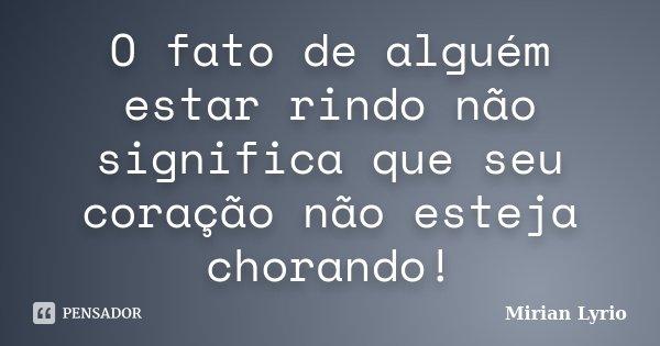 O fato de alguém estar rindo não significa que seu coração não esteja chorando!... Frase de Mirian Lyrio.