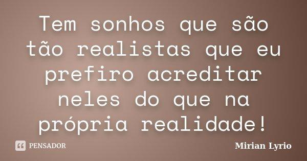 Tem sonhos que são tão realistas que eu prefiro acreditar neles do que na própria realidade!... Frase de Mirian Lyrio.