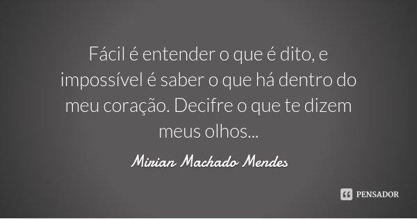 Fácil é entender o que é dito, e impossível é saber o que há dentro do meu coração. Decifre o que te dizem meus olhos...... Frase de Mirian Machado Mendes.