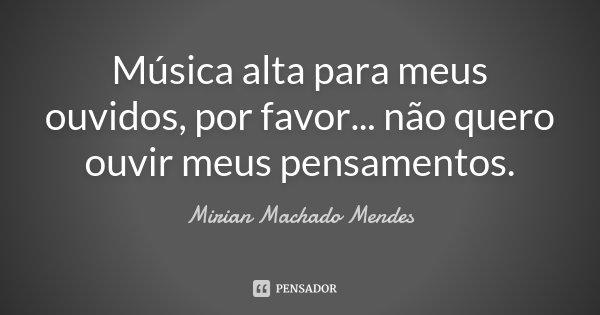 Música alta para meus ouvidos, por favor... não quero ouvir meus pensamentos.... Frase de Mirian Machado Mendes.