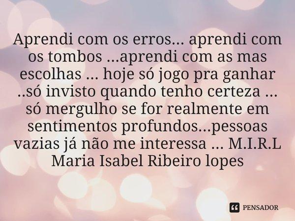 Aprendi com os erros... aprendi com os tombos ...aprendi com as mas escolhas ... hoje só jogo pra ganhar ..só invisto quando tenho certeza ... só mergulho se fo... Frase de M.I.R.L Maria Isabel Ribeiro lopes.