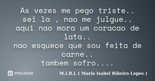 As vezes me pego triste.. sei la , nao me julgue.. aqui nao mora um coracao de lata.. nao esquece que sou feita de carne.. tambem sofro....... Frase de M.I.R.L ( Maria Isabel Ribeiro Lopes).