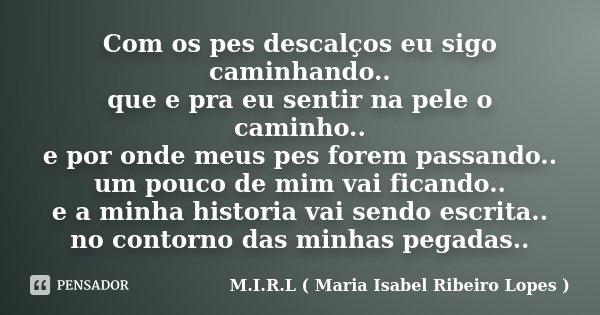 Com os pes descalços eu sigo caminhando.. que e pra eu sentir na pele o caminho.. e por onde meus pes forem passando.. um pouco de mim vai ficando.. e a minha h... Frase de M.I.R.L ( Maria Isabel Ribeiro Lopes).