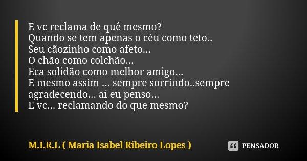 E vc reclama de quê mesmo? Quando se tem apenas o céu como teto.. Seu cãozinho como afeto... O chão como colchão... Eca solidão como melhor amigo... E mesmo ass... Frase de M.I.R.L Maria Isabel Ribeiro Lopes.