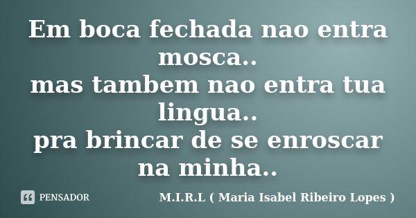 Em boca fechada nao entra mosca.. mas tambem nao entra tua lingua.. pra brincar de se enroscar na minha..... Frase de M.I.R.L ( Maria Isabel Ribeiro Lopes).