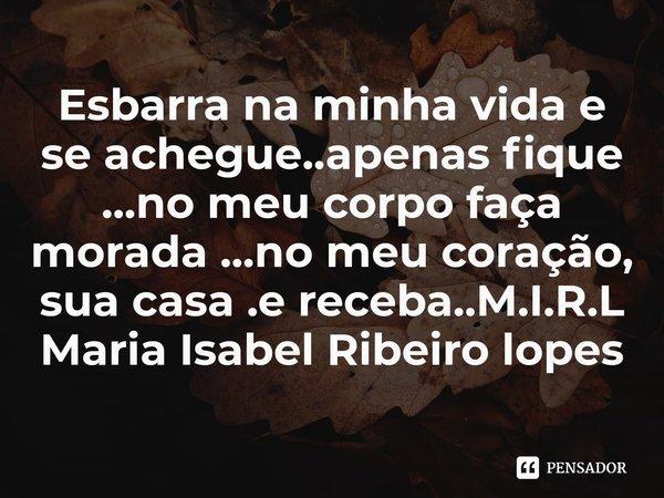 Esbarra na minha vida e se achegue..apenas fique ...no meu corpo faça morada ...no meu coração, sua casa .e receba..... Frase de M.I.R.L Maria Isabel Ribeiro lopes.