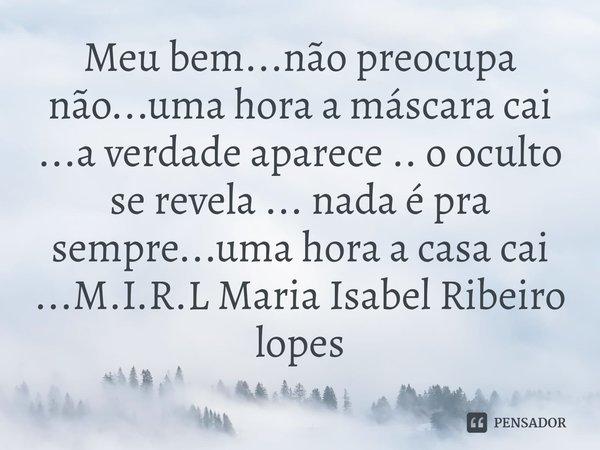 Meu bem...não preocupa não...uma hora a máscara cai ...a verdade aparece .. o oculto se revela ... nada é pra sempre...uma hora a casa cai ...... Frase de M.I.R.L Maria Isabel Ribeiro lopes.