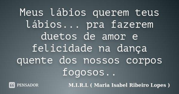 Meus lábios querem teus lábios... pra fazerem duetos de amor e felicidade na dança quente dos nossos corpos fogosos..... Frase de M.I.R.L ( Maria Isabel Ribeiro Lopes ).