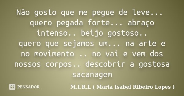 Não gosto que me pegue de leve... quero pegada forte... abraço intenso.. beijo gostoso.. quero que sejamos um... na arte e no movimento .. no vai e vem dos noss... Frase de M.I.R.L ( Maria Isabel Ribeiro Lopes ).