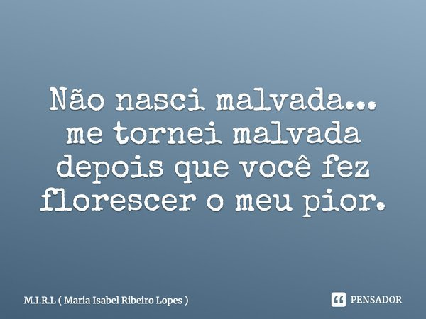 Não nasci malvada... me tornei malvada depois que vc fez florescer o meu pior..... Frase de M.I.R.L ( Maria Isabel Ribeiro Lopes ).