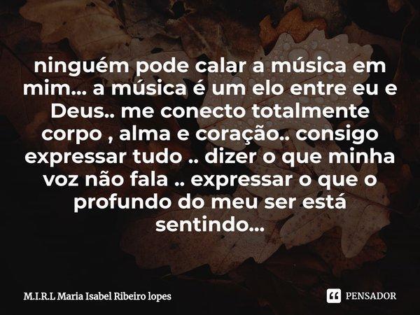 ninguém pode calar a música em mim... a música é um elo entre eu e Deus.. me conecto totalmente corpo , alma e coração.. consigo expressar tudo .. dizer o que ... Frase de M.I.R.L Maria Isabel Ribeiro lopes.