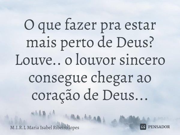 O que fazer pra estar mais perto de Deus? Louve.. o louvor sincero consegue chegar ao coração de Deus...... Frase de M.I.R.L Maria Isabel Ribeiro lopes.