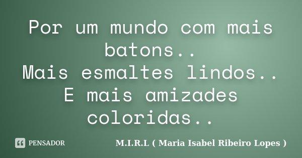 Por um mundo com mais batons.. Mais esmaltes lindos.. E mais amizades coloridas..... Frase de M.I.R.L ( Maria Isabel Ribeiro Lopes ).