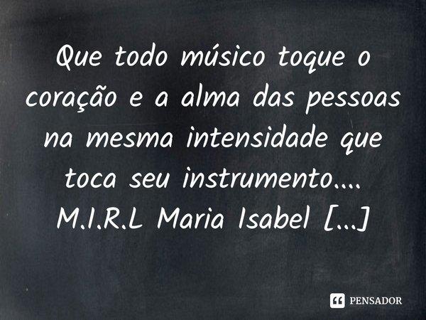 Que todo músico toque o coração e a alma das pessoas na mesma intensidade que toca seu instrumento....... Frase de M.I.R.L Maria Isabel Ribeiro lopes.