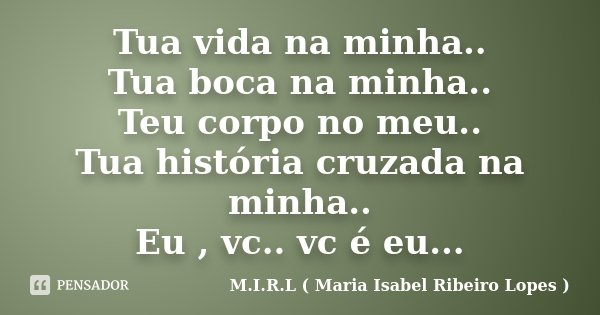 Tua vida na minha.. Tua boca na minha.. Teu corpo no meu.. Tua história cruzada na minha.. Eu , vc.. vc é eu...... Frase de M.I.R.L ( Maria Isabel Ribeiro Lopes ).