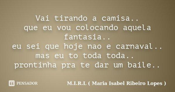 Vai tirando a camisa.. que eu vou colocando aquela fantasia.. eu sei que hoje nao e carnaval.. mas eu to toda toda.. prontinha pra te dar um baile..... Frase de M.I.R.L ( Maria Isabel Ribeiro Lopes).