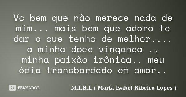 Vc bem que não merece nada de mim... mais bem que adoro te dar o que tenho de melhor.... a minha doce vingança .. minha paixão irônica.. meu ódio transbordado e... Frase de M.I.R.L ( Maria Isabel Ribeiro Lopes ).