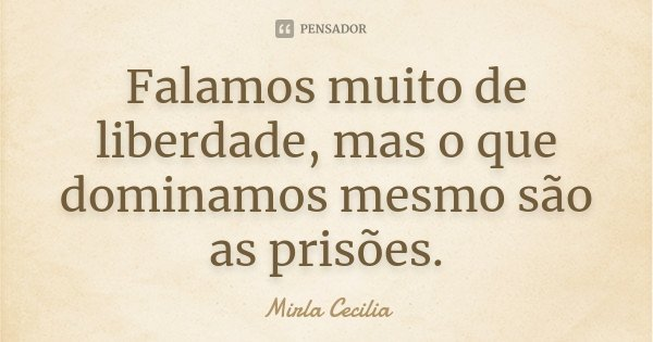 Falamos muito de liberdade, mas o que dominamos mesmo são as prisões.... Frase de Mirla Cecilia.