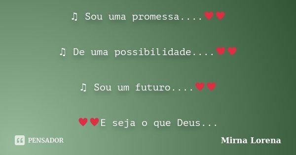 ♫ Sou uma promessa....♥♥ ♫ De uma possibilidade....♥♥ ♫ Sou um futuro....♥♥ ♥♥E seja o que Deu... Frase de Mirna Lorena.