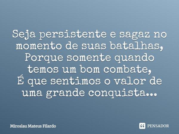 Seja persistente e sagaz no momento de suas batalhas, Porque somente quando temos um bom combate, É que sentimos o valor de uma grande conquista...... Frase de Miroslau Mateus Filardo.