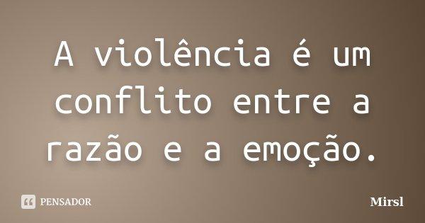 A violência é um conflito entre a razão e a emoção.... Frase de Mirsl.
