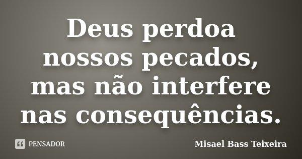 Deus perdoa nossos pecados, mas não interfere nas consequências.... Frase de Misael Bass Teixeira.