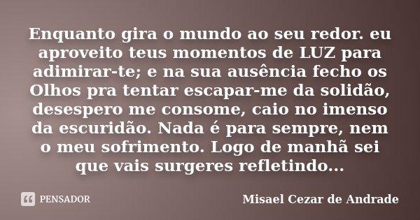 Enquanto gira o mundo ao seu redor. eu aproveito teus momentos de LUZ para adimirar-te; e na sua ausência fecho os Olhos pra tentar escapar-me da solidão, deses... Frase de Misael Cezar de Andrade.