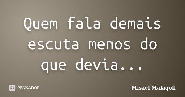 Quem fala demais escuta menos do que devia...... Frase de Misael Malagoli.