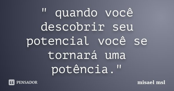 """"""" quando você descobrir seu potencial você se tornará uma potência.""""... Frase de misael msl."""