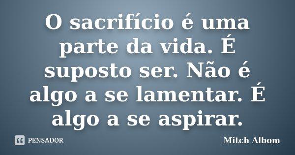 O sacrifício é uma parte da vida. É suposto ser. Não é algo a se lamentar. É algo a se aspirar.... Frase de Mitch Albom.