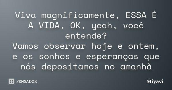 Viva magnificamente, ESSA É A VIDA, OK, yeah, você entende? Vamos observar hoje e ontem, e os sonhos e esperanças que nós depositamos no amanhã... Frase de Miyavi.