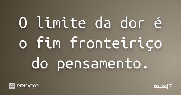 O limite da dor é o fim fronteiriço do pensamento.... Frase de Mizaj7.
