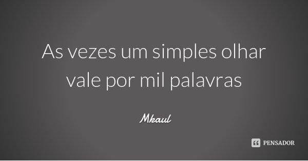 As vezes um simples olhar vale por mil palavras... Frase de Mkaul.