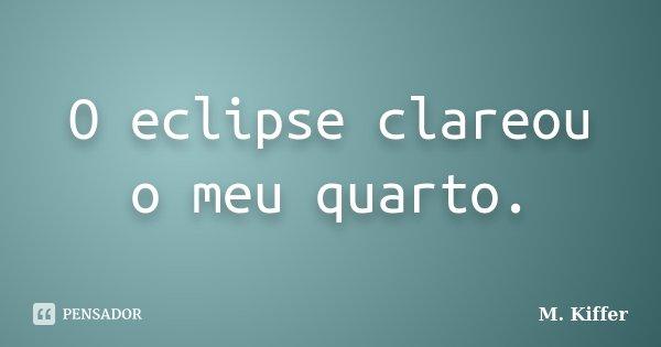 O eclipse clareou o meu quarto.... Frase de M. Kiffer.