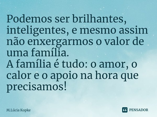 Podemos ser brilhantes, inteligentes, e mesmo assim não enxergarmos o valor de uma família. A família é tudo: o amor, o calor e o apoio na hora que precisamos!... Frase de M.Lúcia Kopke.