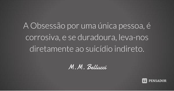 A Obsessão por uma única pessoa, é corrosiva, e se duradoura, leva-nos diretamente ao suicídio indireto.... Frase de M.M. Bellucci.